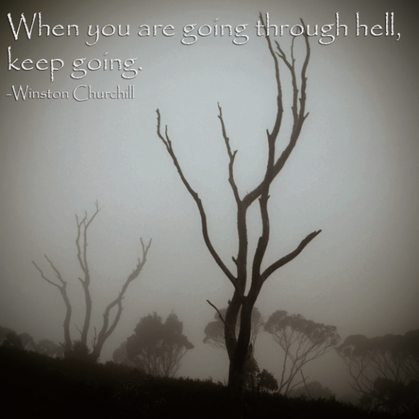 If you are going through hell, keep going. -Winston Churchill