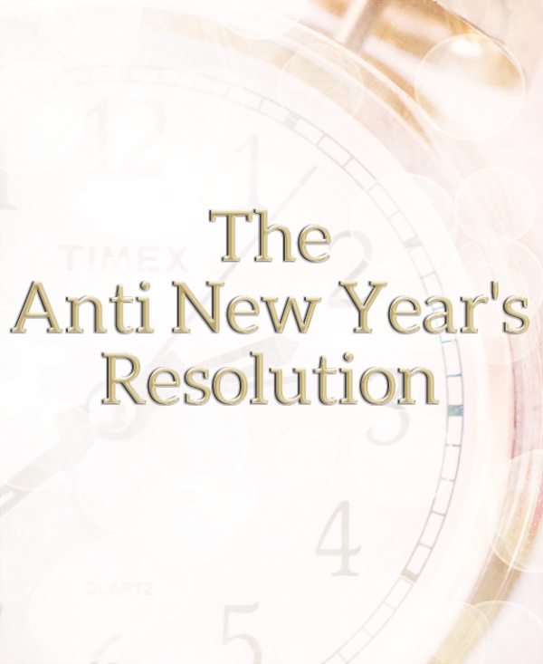 the anti new years resolution